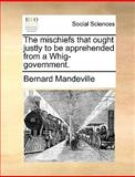 The Mischiefs That Ought Justly to Be Apprehended from a Whig-Government, Bernard Mandeville, 1170494781