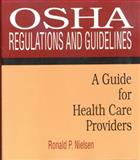 OSHA Regulations and Guidelines : A Guide for Health Care Providers, Nielsen, Ronald P., 076680478X