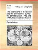 The Operations of the British, and the Allied Arms, During the Campaigns of 1743 and 1744, Historically Deducted, Eye-Witness., 1140694782