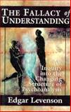 The Fallacy of Understanding : An Inquiry into the Changing Structure of Psychoanalysis, Levenson, Edgar A., 1568214782
