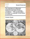 The Importance of Effectually Supporting the Royal African Company of England Impartially Considered; the Second Edition in a Letter to a Mem, Charles Hayes, 117049479X