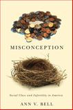Misconception : Social Class and Infertility in America, Bell, Ann V., 0813564794