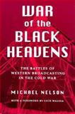 War of the Black Heavens : The Battles of Western Broadcasting in the Cold War, Nelson, Michael, 0815604793