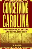 Conceiving Carolina : Proprietors, Planters, and Plots, 1662-1729, Roper, L. H., 1403964793