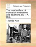 The Royal Sufferer a Manual of Meditations and Devotions by T K D D, Thomas Ken, 1140754793