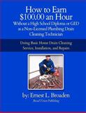 How to Earn $100. 00 an Hour, Without a High School Diploma or a GED As a Non-Licensed Plumbing Drain Cleaning Technician, Ernest Broaden, 1477454799