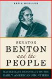 Senator Benton and the People - Master Race Democracy on the Early American Frontiers, Mueller, Ken S., 0875804799