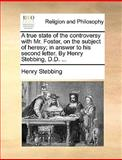 A True State of the Controversy with Mr Foster, on the Subject of Heresy; in Answer to His Second Letter by Henry Stebbing, D D, Henry Stebbing, 1170584799