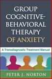 Group Cognitive-Behavioral Therapy of Anxiety : A Transdiagnostic Treatment Manual, Norton, Peter J., 1462504809