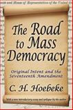 The Road to Mass Democracy : Original Intent and the Seventeenth Amendment, Hoebeke, C. H., 1412854806