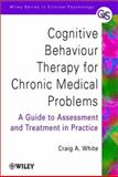 Cognitive Behaviour Therapy for Chronic Medical Problems : A Guide to Assessment and Treatment in Practice, White, Craig A., 0471494801