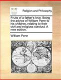 Fruits of a Father's Love Being the Advice of William Penn to His Children, Relating to Their Civil and Religious Conduct a New Edition, William Penn, 1140854801