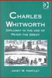 Charles Whitworth : Diplomat in the Age of Peter the Great, Hartley, Janet M., 0754604802