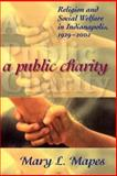 A Public Charity : Religion and Social Welfare in Indianapolis, 1929-2002, Mapes, Mary L., 0253344808