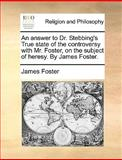 An Answer to Dr Stebbing's True State of the Controversy with Mr Foster, on the Subject of Heresy by James Foster, James Foster, 1170584810