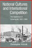 National Cultures and International Competition : The Experience of Schering AG, 1851-1950, Kobrak, Christopher, 0521814812