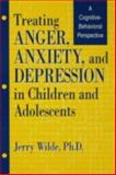 Treating Anger, Anxiety, and Depression in Children and Adolescents : A Cognitive-Behavioral Perspective, Wilde, Jerry, 1560324813