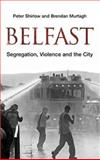 Belfast : Segregation, Violence and the City, Shirlow, Peter and Murtagh, Brendan, 0745324819