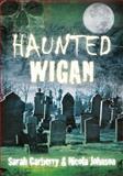 Haunted Wigan, Sarah Carberry and Nicola Johnson, 0752474812