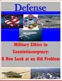 Military Ethics in Counterinsurgency: a New Look at an Old Problem, U. S. Army U.S. Army Command and  Staff College, 1500294810
