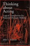 Thinking about Acting : Logical Foundations for Rational Decision Making, Pollock, John L., 0195304810
