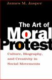 The Art of Moral Protest : Culture, Biography, and Creativity in Social Movements, Jasper, James M., 0226394816