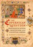 The Copernican Question : Prognostication, Skepticism, and Celestial Order, Westman, Robert S., 0520254813