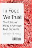 In Food We Trust : The Politics of Purity in American Food Regulation, Thomas, Courtney I. P., 0803254814