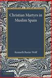 Christian Martyrs in Muslim Spain, Wolf, Kenneth Baxter, 1107634814