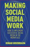 Making Social Media Work : How to Implement Successful Social Media in the Workplace, Gruenbaum, Ronan, 113702481X