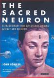 The Sacred Neuron : Extraordinary New Discoveries Linking Science and Religion, Bowker, John W., 1850434816