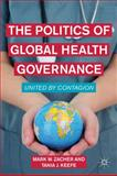 The Politics of Global Health Governance : United by Contagion, Keefe, Tania J. and Zacher, Mark W., 0230114822