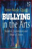 Bullying in the Arts : Vocation, Exploitation and Abuse of Power, Quigg, Anne-Marie, 140940482X