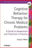 Cognitive Behaviour Therapy for Chronic Medical Problems : A Guide to Assessment and Treatment in Practice, White, Craig A., 0471494828