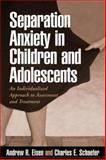 Separation Anxiety in Children and Adolescents : An Individualized Approach to Assessment and Treatment, Eisen, Andrew R. and Schaefer, Charles E., 159385482X