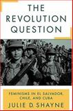 The Revolution Question : Feminisms in el Salvador, Chile, and Cuba Compared, Shayne, Julie D., 0813534836