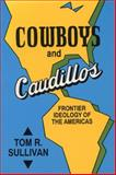 Cowboys and Caudillos : Frontier Ideology of the Americas, Sullivan, Tom, 0879724838