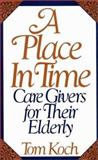 A Place in Time : Caregivers for Their Elderly, Koch, Tom, 0275944832