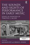 The Sounds and Sights of Performance in Medieval and Renaissance Music : Essays in Honour of Timothy J Mcgee, Power, Brian E. and Epp, Maureen, 0754654834