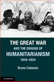 The Great War and the Origins of Humanitarianism, 1918-1924, Cabanes, Bruno, 1107604834