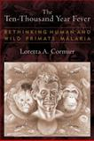 The Ten-Thousand Year Fever : Rethinking Human and Wild Primate Malarias, Cormier, Loretta A., 1598744836