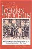 The Case Against Johann Reuchlin : Social and Religious Controversy in Sixteenth-Century Germany, Rummel, Erika, 0802084842