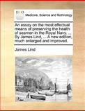 An Essay on the Most Effectual Means of Preserving the Health of Seamen in the Royal Navy by James Lind, a New Edition, Much Enlarged and Imp, James Lind, 1170034845