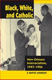 Black, White, and Catholic : New Orleans Interracialism, 1947-1956, Anderson, R. Bentley, 0826514847