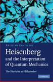 Heisenberg and the Interpretation of Quantum Mechanics : The Physicist as Philosopher, Camilleri, Kristian, 0521884845