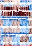 Community-Based Animal Healthcare : A Practical Guide to Improving Primary Veterinary Services, Catley, Andy and Blakeway, Stephen, 1853394858