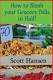 How to Slash Your Grocery Bill in Half!, Scott Hansen, 1480124850