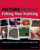 Picture Yourself Felting Your Knitting : Step-by-Step Instruction for Perfectly Felted Crafts, White, Sarah E., 1598634852