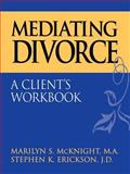 Mediating Divorce : A Client's Workbook, McKnight, Marilyn S. and Erickson, Stephen K., 0787944858