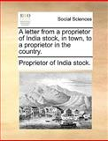 A Letter from a Proprietor of India Stock, in Town, to a Proprietor in the Country, Proprietor Of India Stock., 1170654851